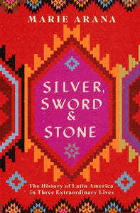 Silver, Sword and Stone : The Story of Latin America in Three Extraordinary Lives-9781474600989
