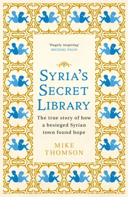 Syria's Secret Library : The true story of how a besieged Syrian town found hope-9781474605908