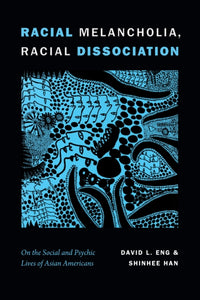 Racial Melancholia, Racial Dissociation : On the Social and Psychic Lives of Asian Americans-9781478001607