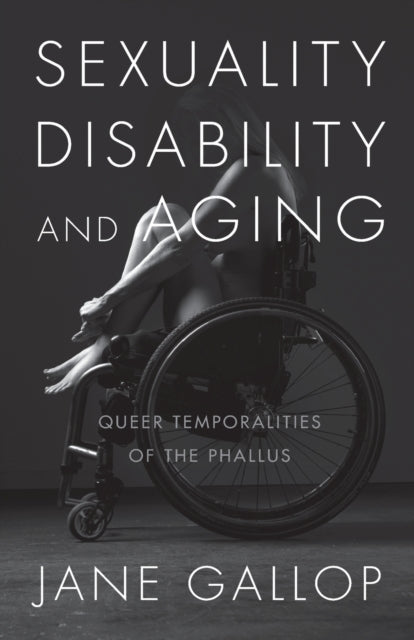 Sexuality, Disability, and Aging : Queer Temporalities of the Phallus-9781478001614