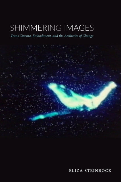 Shimmering Images : Trans Cinema, Embodiment, and the Aesthetics of Change-9781478003885
