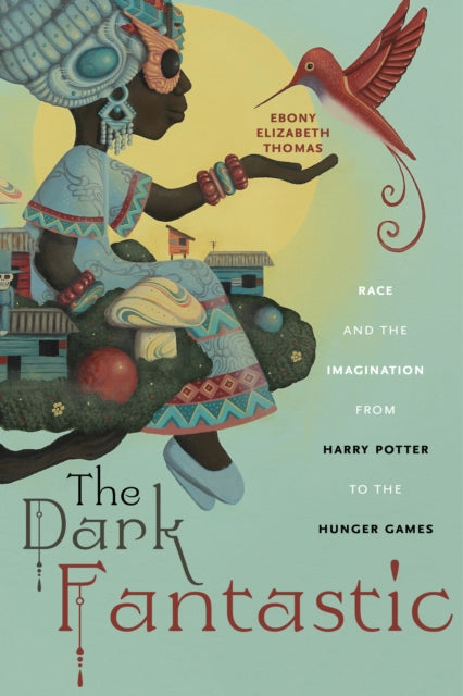 The Dark Fantastic : Race and the Imagination from Harry Potter to the Hunger Games-9781479800650