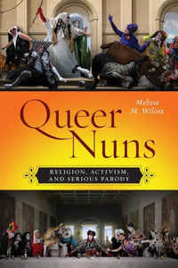 Queer Nuns : Religion, Activism, and Serious Parody-9781479820368