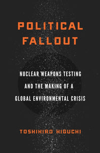 Political Fallout : Nuclear Weapons Testing and the Making of a Global Environmental Crisis-9781503612891