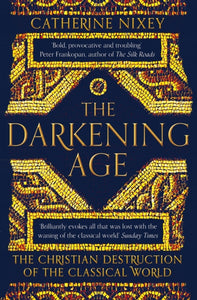 The Darkening Age : The Christian Destruction of the Classical World-9781509816071