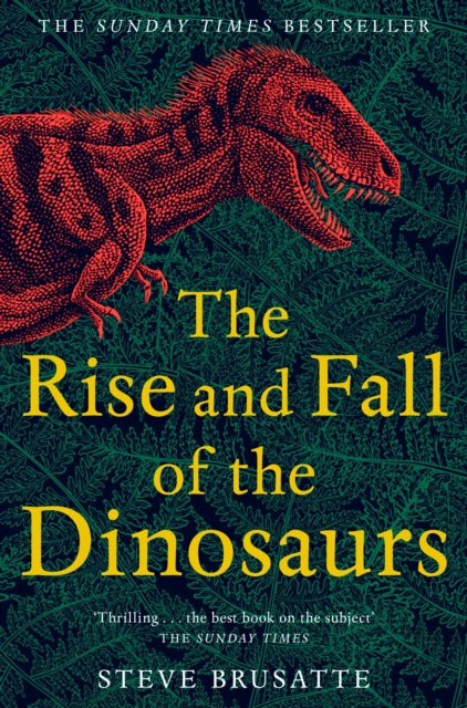 The Rise and Fall of the Dinosaurs : The Untold Story of a Lost World-9781509830091