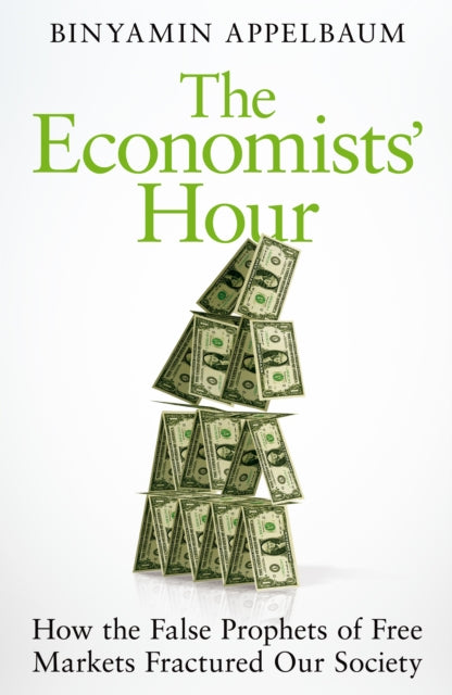 The Economists' Hour : How the False Prophets of Free Markets Fractured Our Society-9781509879137