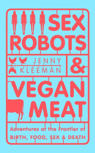 Sex Robots & Vegan Meat : Adventures at the Frontier of Birth, Food, Sex & Death-9781509894888