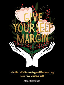 Give Yourself Margin : A Guide to Rediscovering and Reconnecting with Your Creative Self-9781524856168