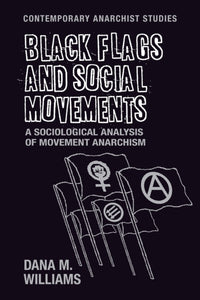 Black Flags and Social Movements : A Sociological Analysis of Movement Anarchism-9781526105554