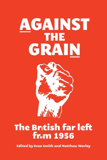 Against the Grain : The British Far Left from 1956-9781526107343