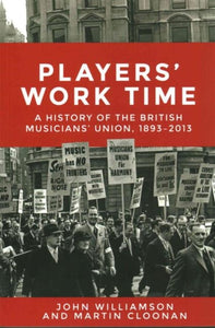 Players' Work Time : A History of the British Musicians' Union, 1893-2013-9781526113948