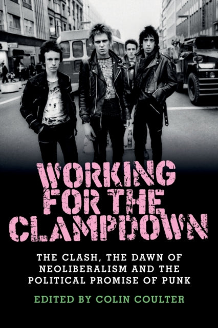 Working for the Clampdown : The Clash, the Dawn of Neoliberalism and the Political Promise of Punk-9781526114211