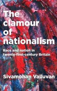 The Clamour of Nationalism : Race and Nation in Twenty-First-Century Britain-9781526126122