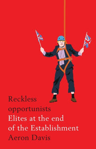 Reckless Opportunists : Elites at the End of the Establishment-9781526127280
