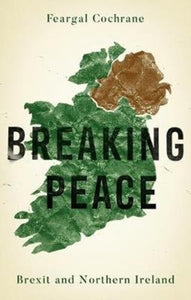 Breaking Peace : Brexit and Northern Ireland-9781526142559