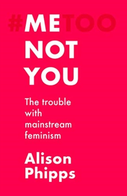 Me, Not You : The Trouble with Mainstream Feminism-9781526147172