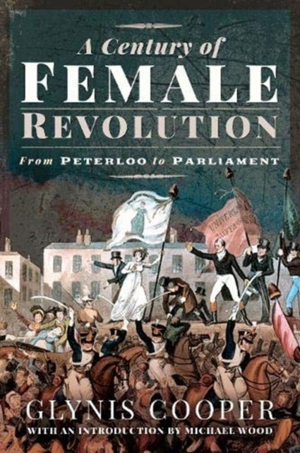 A Century of Female Revolution : From Peterloo to Parliament-9781526739216