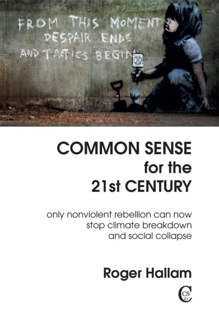 Common Sense For The 21st Century : Only Nonviolent Rebellion Can Now Stop Climate Breakdown And Social Collapse-9781527246744
