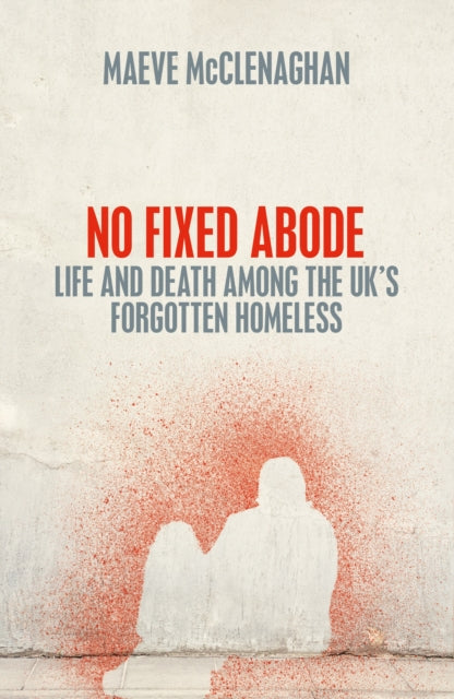 No Fixed Abode : Life and Death Among the UK's Forgotten Homeless-9781529023718