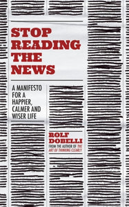 Stop Reading the News : A Manifesto for a Happier, Calmer and Wiser Life-9781529342727