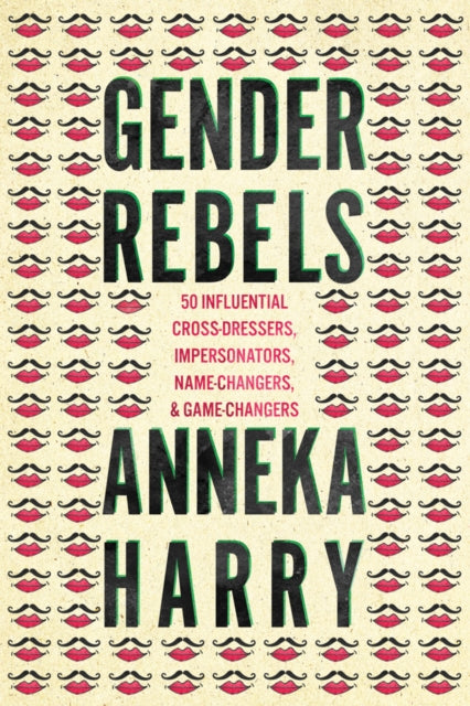 Gender Rebels : 50 Influential Cross-Dressers, Impersonators, Name-Changers, and Game-Changers-9781542044691