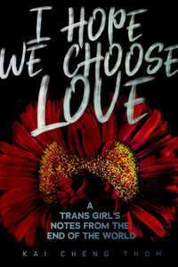 I Hope We Choose Love : A Trans Girl's Notes from the End of the World-9781551527758