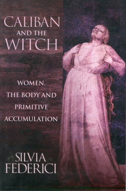 Caliban And The Witch : Women, The Body, and Primitive Accumulation-9781570270598