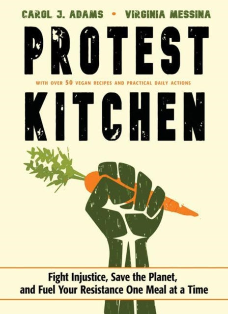 Protest Kitchen : Fight Injustice, Save the Planet, and Fuel Your Resistance One Meal at a Time - with Over 50 Vegan Recipes and Practical Daily Actions-9781573247436
