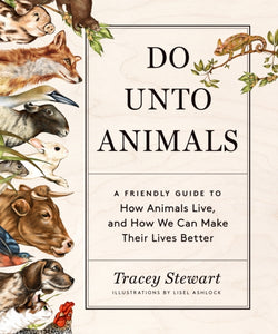 Do Unto Animals : A Friendly Guide to How Animals Live, and How We Can Make Their Lives Better-9781579656232