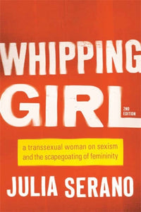 Whipping Girl : A Transsexual Woman on Sexism and the Scapegoating of Femininity-9781580056229
