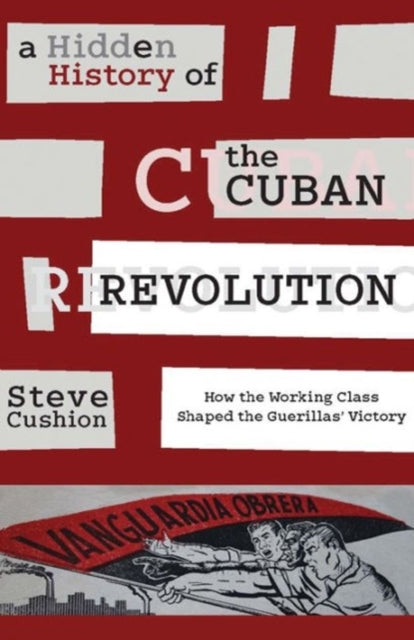 A Hidden History of the Cuban Revolution : How the Working Class Shaped the Guerillas' Victory-9781583675816