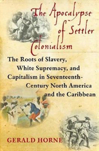The Apocalypse of Settler Colonialism : The Roots of Slavery, White Supremacy, and Capitalism in 17th Century North America and the Caribbean-9781583676639