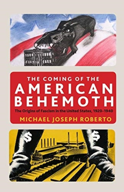 The Coming of the American Behemoth : The Origins of Fascism in the United States, 1920 -1940-9781583677315