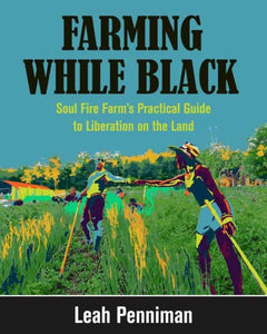 Farming While Black : Soul Fire Farm's Practical Guide to Liberation on the Land-9781603587617
