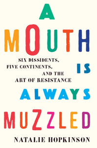 A Mouth Is Always Muzzled : Six Dissidents, Five Continents, and the Art of Resistance-9781620971246