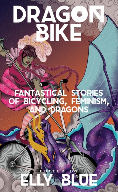 Dragon Bike : Fantastical Stories of Bicycling, Feminism & Dragons-9781621060475