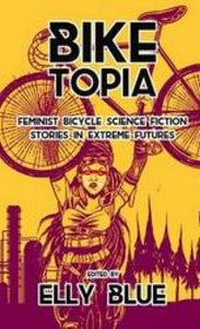 Biketopia: Feminist Bicycle Science Fiction Stories In Extreme Futures-9781621062066
