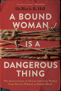 A Bound Woman Is a Dangerous Thing : The Incarceration of African American Women from Harriet Tubman to Sandra Bland-9781635572612