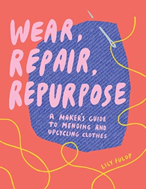 Wear, Repair, Repurpose : A Maker's Guide to Mending and Upcycling Clothes-9781682684344