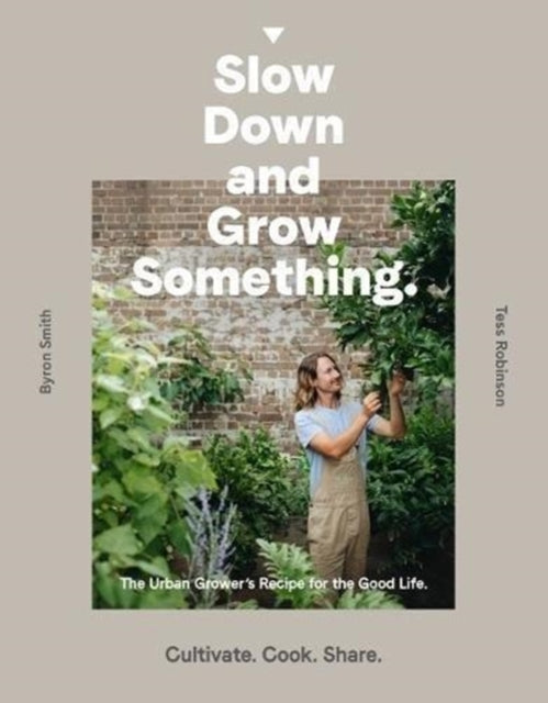 Slow Down and Grow Something : The Urban Grower's Recipe for the Good Life-9781760634315