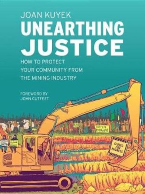 Unearthing Justice : How to Protect Your Community from the Mining Industry-9781771134514