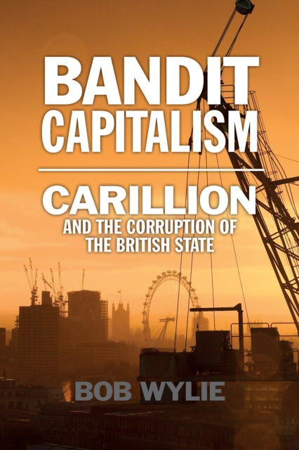 Bandit Capitalism : Carillion and the Corruption of the British State-9781780275963