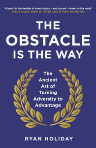 The Obstacle is the Way : The Ancient Art of Turning Adversity to Advantage-9781781251492