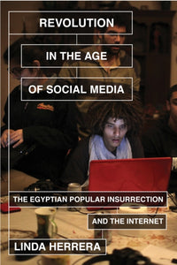 Revolution in the Age of Social Media : The Egyptian Popular Insurrection and the Internet-9781781682753