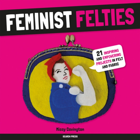 Feminist Felties : 21 Inspiring and Empowering Projects in Felt and Fabric-9781782217138
