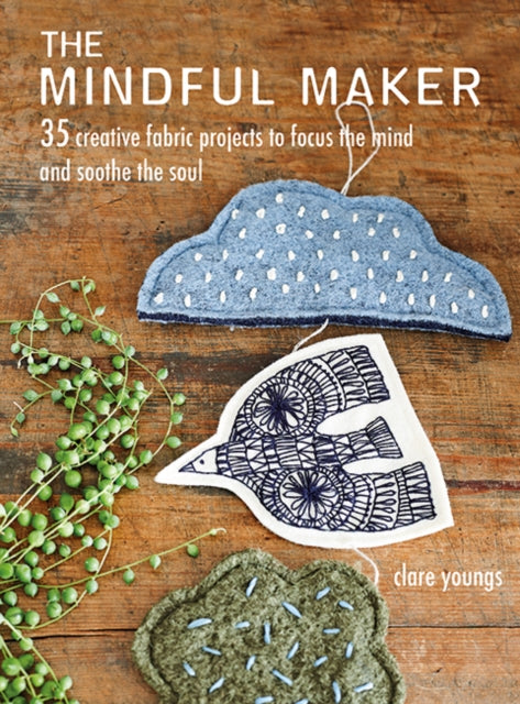 The Mindful Maker : 35 Creative Projects to Focus the Mind and Soothe the Soul-9781782497882