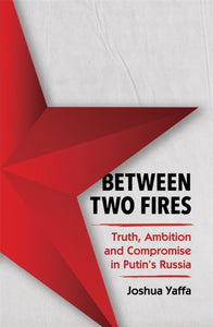 Between Two Fires : Truth, Ambition, and Compromise in Putin's Russia-9781783783700
