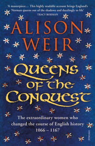 Queens of the Conquest : The extraordinary women who changed the course of English history 1066 - 1167-9781784701864
