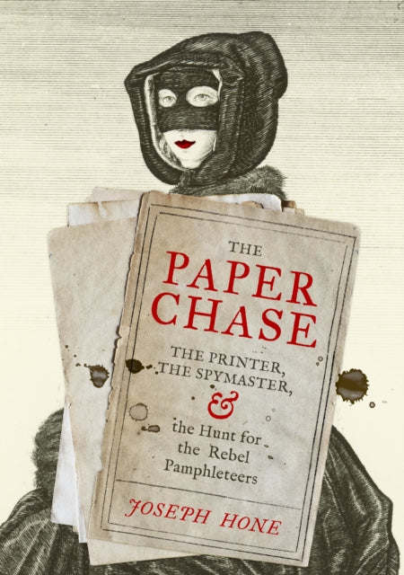 The Paper Chase : The Printer, the Spymaster, and the Hunt for the Rebel Pamphleteers-9781784743062